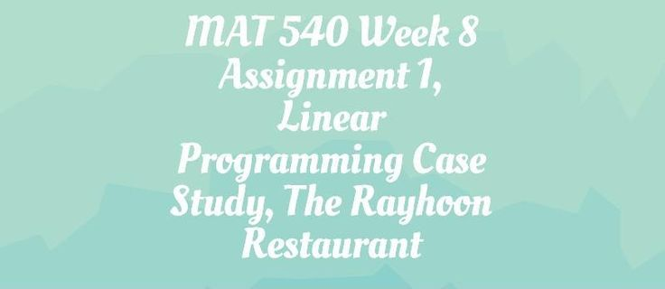 MAT 540 Assignment 1, Linear Programming Case Study, The Rayhoon Restaurant:------------------------------------------------------------------------------------------------------------------Brayden and Behrad were roommates.  They decided to open a restaurant in the small town that they were living.