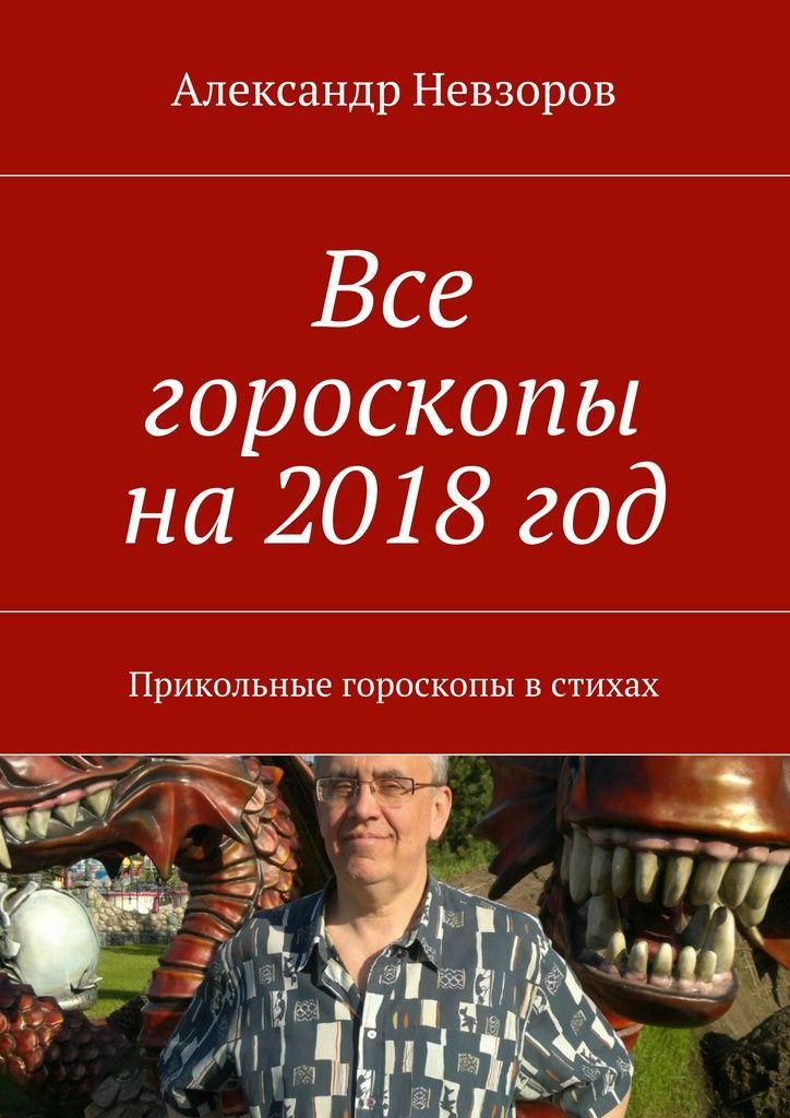Все гороскопы на2018год - Александр Невзоров — Ridero
