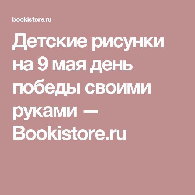 Детские рисунки на 9 мая день победы своими руками — Bookistore.ru