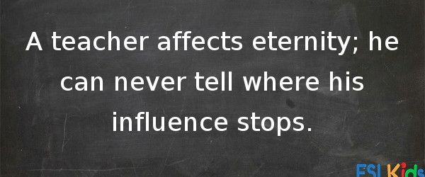 a teacher affects eternity you can never tell where his influence stops A teacher affects eternity he can never tell where his influence stops ~ henry brooks adams in a recent speech to the american educational res.