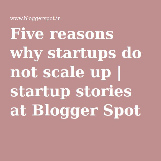 Five reasons why startups do not scale up | startup stories at Blogger Spot