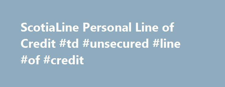 ScotiaLine Personal Line of Credit #td #unsecured #line #of #credit http://sierra-leone.remmont.com/scotialine-personal-line-of-credit-td-unsecured-line-of-credit/  # ScotiaLine ® Personal Line of Credit Right for you if: You have a Scotia Total Equity ® Plan You want access to money whenever and wherever you need it Borrow up to 65% of the value of your home to finance goals you have like home renovations, a vacation or a car purchase, all with a one-time STEP application † A flexible…