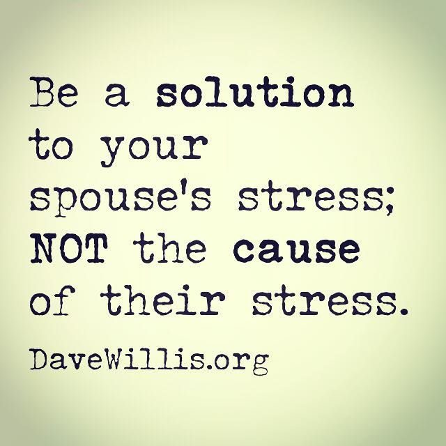 Dave Willis marriage quote be a solution to your spouse's stress not the cause of their stress davewillis.org