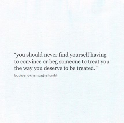 you should never find yourself having to convince or beg someone to treat you the way you deserve to be treated.