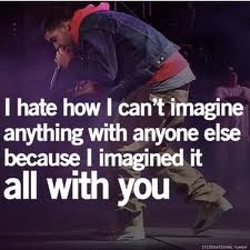 I hate how i cant imagine anything with anyone else because i imagined it all with you.