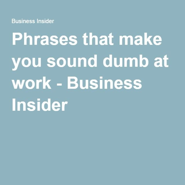 Phrases that make you sound dumb at work - Business Insider