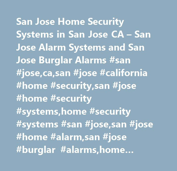 San Jose Home Security Systems in San Jose CA – San Jose Alarm Systems and San Jose Burglar Alarms #san #jose,ca,san #jose #california #home #security,san #jose #home #security #systems,home #security #systems #san #jose,san #jose #home #alarm,san #jose #burglar #alarms,home #alarm #systems #san #jose,security #san #jose,security #systems,san #jose #alarm #systems,security #services,security #guide…