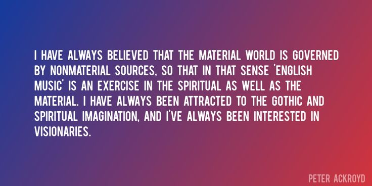 Quote by Peter Ackroyd => I have always believed that the material world is governed by nonmaterial sources, so that in that sense 'English Music' is an exercise in the spiritual as well as the material. I have always been attracted to the Gothic and spiritual imagination, and I've always been interested in visionaries.