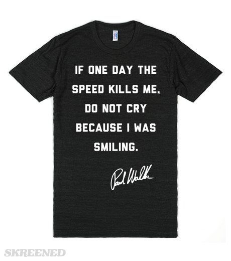"""Paul Walker said, """"If one day the speed kills me, do not cry because I was smiling."""" The star of the Fast and Furious movies was the epitome of someone passionate about their work. Honor his memory with this Paul Walker quote shirt. #PaulWalker"""