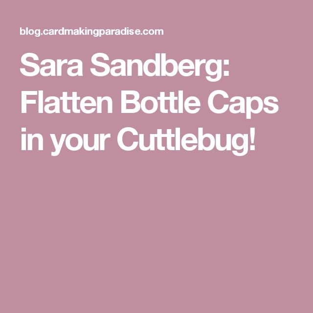 Sara Sandberg: Flatten Bottle Caps in your Cuttlebug!