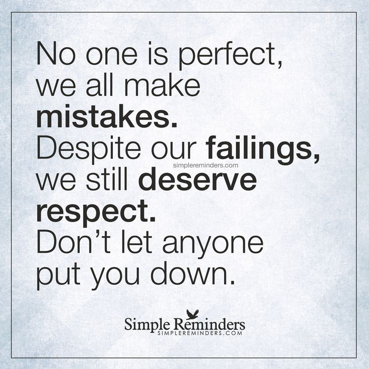 We all make mistakes No one is perfect, we all make mistakes. Despite our failings, we still deserve respect. Don't let anyone put you down. — Unknown Author