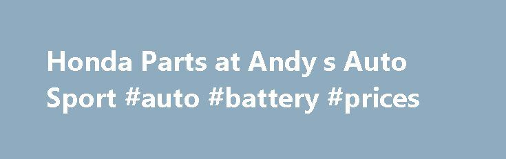 Honda Parts at Andy s Auto Sport #auto #battery #prices http://australia.remmont.com/honda-parts-at-andy-s-auto-sport-auto-battery-prices/  #honda auto parts # HONDA PARTS MODELS S2000 HONDA PARTS INFORMATION Honda parts on the whole are easy to locate, but it depends on exactly which Honda you have. As would be expected, the more recent your model of Honda, the easier it will be to find parts. Some of the mid-80s Honda Accords and Honda Civics, for example, can be troublesome to find parts…