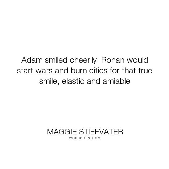 "Maggie Stiefvater - ""Adam smiled cheerily. Ronan would start wars and burn cities for that true smile,..."". smile, love, ronan-lynch, adam-parrish"