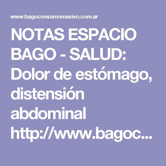 NOTAS ESPACIO BAGO - SALUD: Dolor de estómago, distensión abdominal http://www.bagoconsumomasivo.com.ar/espacio/espacio-distension-abdominal.asp
