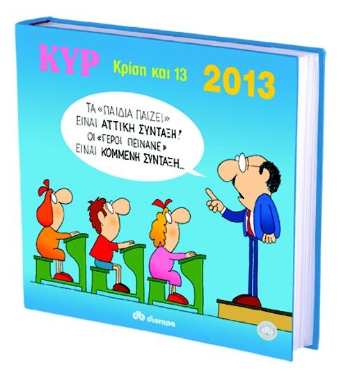 Ο ΚΥΡ, πιστός στο ραντεβού του, επιστρέφει με το κλασικό λεύκωμα που θα γίνει το απαραίτητο γιατρικό ενάντια στην κρίση για το 2013. Οι εκδόσεις Διόπτρα έχουν την τιμή να καλωσορίσουν τον ΚΥΡ στο δυναμικό τους και να αντιτάξουν στην ασπρόμαυρη καθημερινότητα το λεύκωμα για τη νέα χρονιά με τίτλο «Κρίση και 13». Μπορεί να μην λύσετε τα οικονομικά σας προβλήματα διαβάζοντάς το, αλλά σίγουρα θα γελάσετε και θα συμφωνήσετε ότι οι Έλληνες προσπαθούνε, η Ελλάδα όμως ποτέ δεν πεθαίνει.