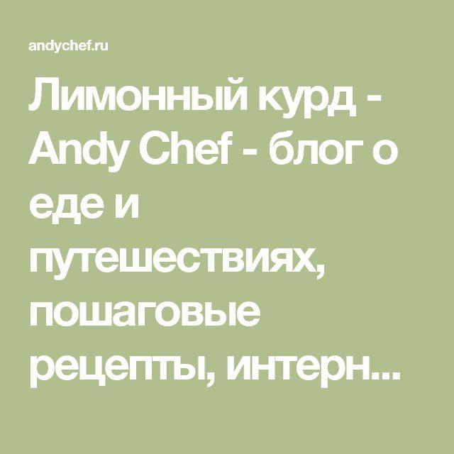 Лимонный курд - Andy Chef - блог о еде и путешествиях, пошаговые рецепты, интернет-магазин для кондитеров