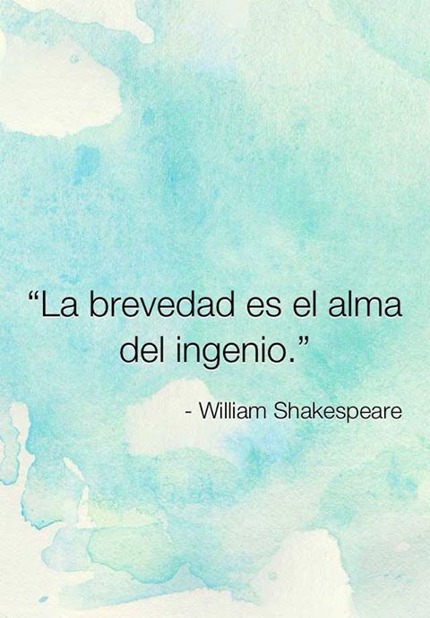 La brevedad es el alma del ingenio. William Shakespeare.
