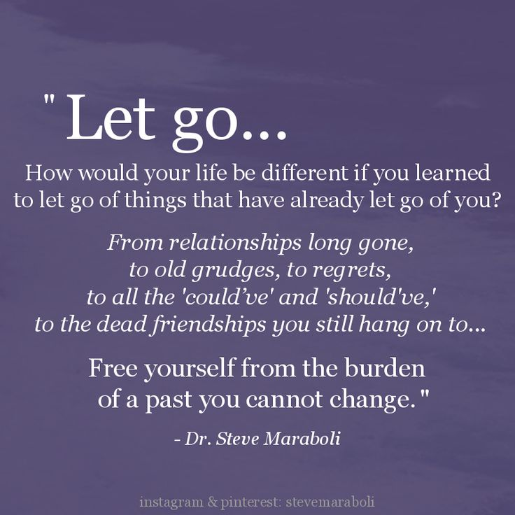 """Let go... How would your life be different if you learned to let go of things that have already let go of you? From relationships long gone, to old grudges, to regrets, to all the 'could've' and 'should've,' to the dead friendships you still hang on to... Free yourself from the burden of a past you cannot change."" - Steve Maraboli #quote"