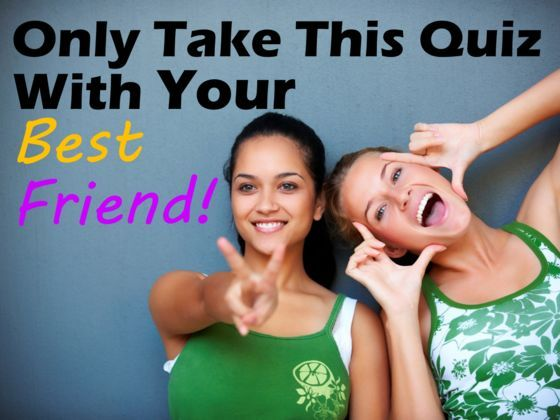 Only Take This Quiz With Your Best Friend!