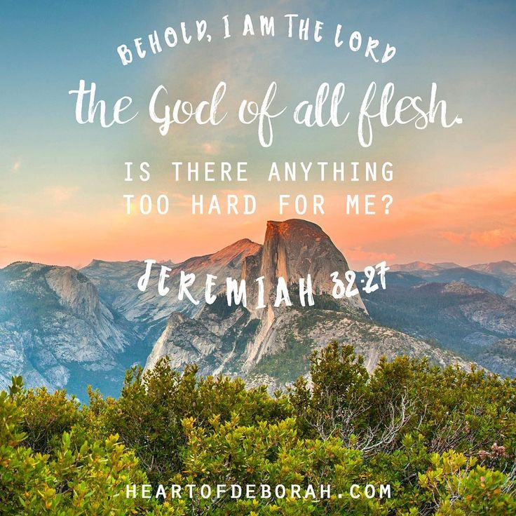 Some encouragement for today! Behold, I am the Lord, the God of all flesh. Is there anything too hard for me? Jeremiah 32:27
