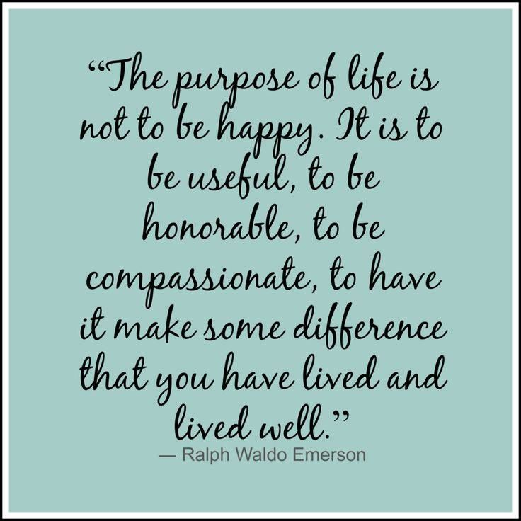 """The purpose of life is not to be happy. It is to be useful, to be honorable, to be compassionate, to have it make some difference that you have lived and lived well."" ~ Ralph Waldo Emerson"