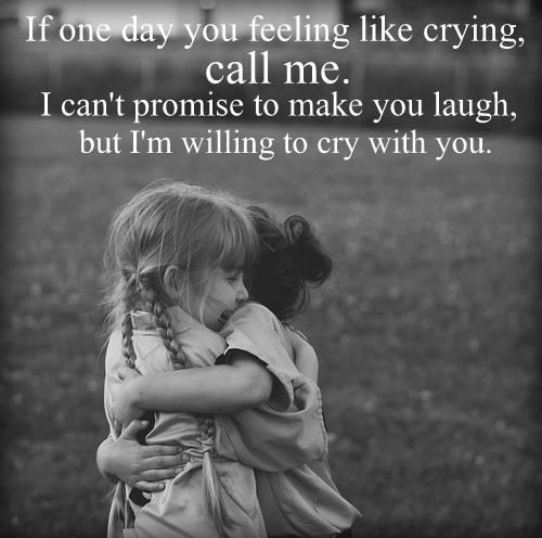 If one day you feeling, like crying, call me. I can't promise to make you laugh, but I'm willing to cry with you. #friends #sisters