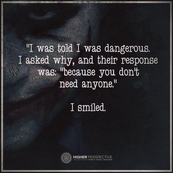 "I was told I was dangerous. I asked why And their response was: ""because you don't need anyone."" I smiled."