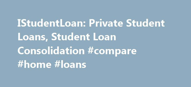 IStudentLoan: Private Student Loans, Student Loan Consolidation #compare #home #loans http://loans.remmont.com/istudentloan-private-student-loans-student-loan-consolidation-compare-home-loans/  #student loans # Sallie Mae Smart Option Student Loan iStudent Loan Private Student Loan Qualified borrowers can usually borrow a private student loan to pay for tuition, books, computer equipment, software, or any other school related expenses. As students and parents determine the best way to…
