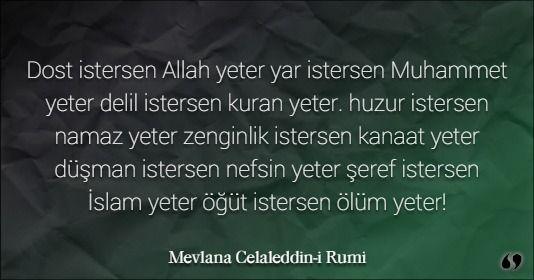 Mevlana Celaleddin-i Rumi ~ Dost istersen Allah yeter yar istersen Muhammet yeter delil istersen kuran yeter. huzur istersen namaz yeter zenginlik istersen kanaat yeter düşman istersen nefsin yeter şeref istersen İslam yeter öğüt istersen ölüm yeter!