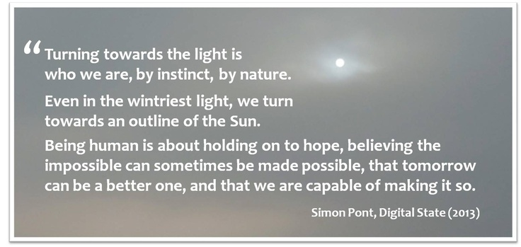 Turning towards the light is who we are, by instinct, by nature. Even in the wintriest light, we turn towards an outline of the Sun.