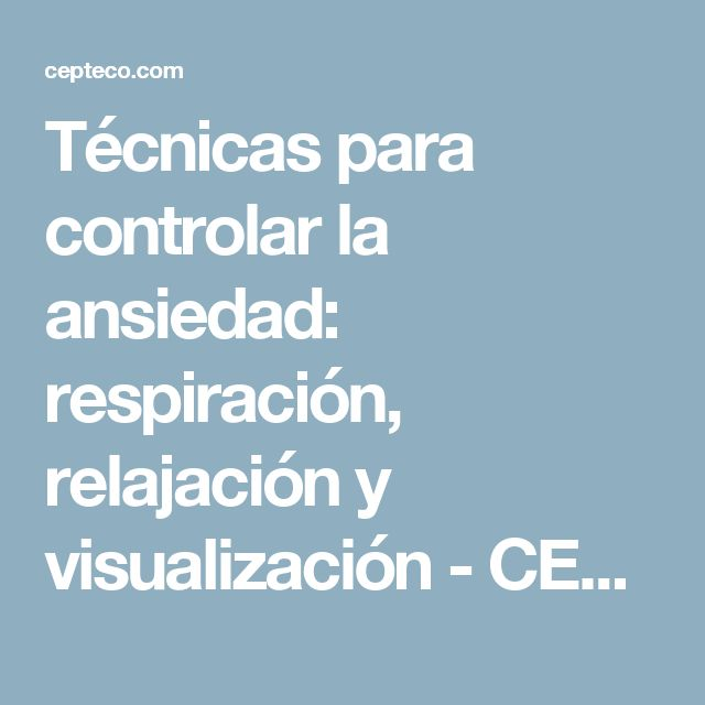 Técnicas para controlar la ansiedad: respiración, relajación y visualización - CEPTECO - Centro Psicológico de Terapia de Conducta - León