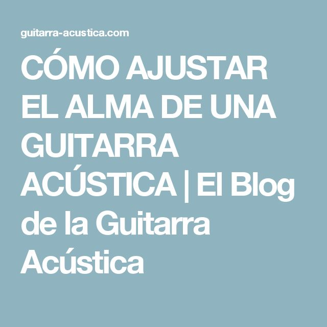 CÓMO AJUSTAR EL ALMA DE UNA GUITARRA ACÚSTICA | El Blog de la Guitarra Acústica