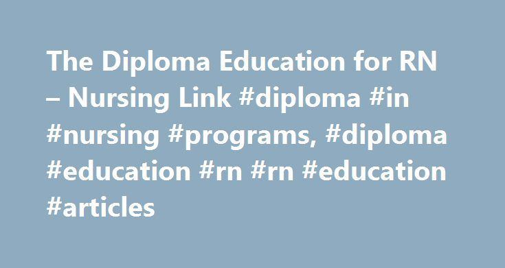 The Diploma Education for RN – Nursing Link #diploma #in #nursing #programs, #diploma #education #rn #rn #education #articles http://houston.remmont.com/the-diploma-education-for-rn-nursing-link-diploma-in-nursing-programs-diploma-education-rn-rn-education-articles/  # The Diploma Education for RN Featured Author: Hollis Forster, RNC-NP Nursing Career and Education Expert Hollis Forster, RNC -NP received her RN in 1980 and her nurse practitioner license in 1982 from the University of…