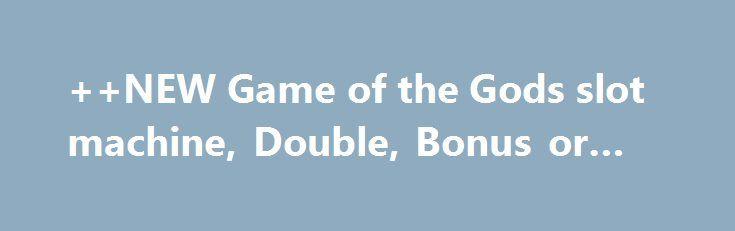 ++NEW Game of the Gods slot machine, Double, Bonus or Bust http://casino4uk.com/2017/11/25/new-game-of-the-gods-slot-machine-double-bonus-or-bust/  ++NEW Game of the Gods slot machine, Double, Bonus or BustThe post ++NEW Game of the Gods slot machine, Double, Bonus or Bust appeared first on Casino4uk.com.