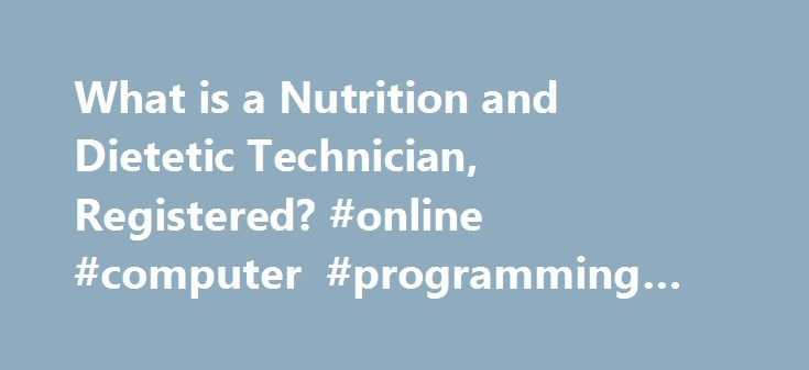 What is a Nutrition and Dietetic Technician, Registered? #online #computer #programming #degree http://degree.nef2.com/what-is-a-nutrition-and-dietetic-technician-registered-online-computer-programming-degree/  #dietetics degree # What is a Nutrition and Dietetic Technician, Registered? Nutrition and dietetic technicians, registered (NDTRs) are educated and trained at the technical level of nutrition and dietetics practice for the delivery of safe, culturally competent, quality food and…