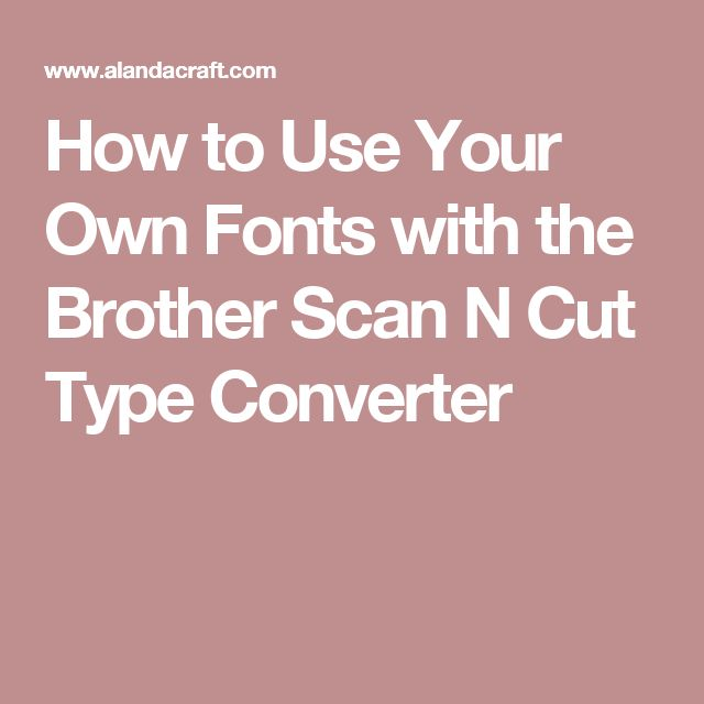 How to Use Your Own Fonts with the Brother Scan N Cut Type Converter