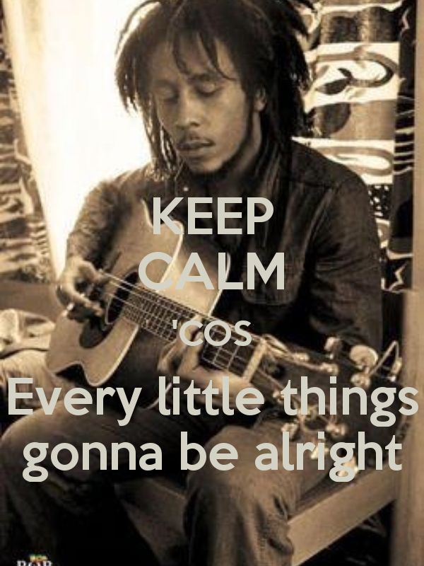 KEEP CALM 'COS Every little things gonna be alright - by me JMK