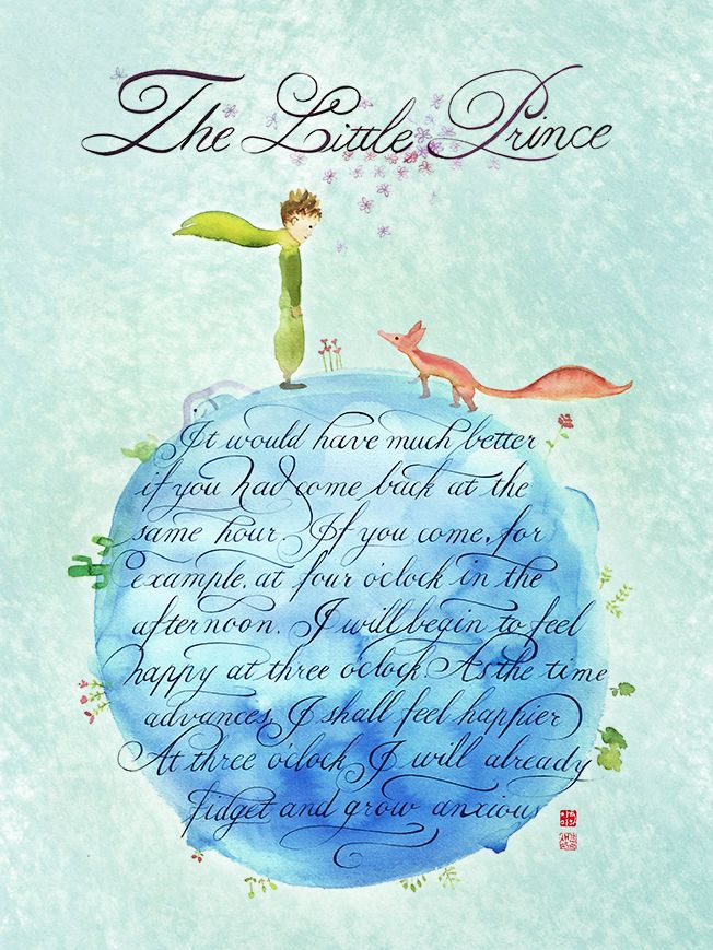 The Little Prince  It would have been much better if you had come back at the same hour. If you come, for example, at four o'clock in the afternoon,  I will begin to feel happy at three o'clock. As the time advances, I shall feel happier. At three o'clock, I will already fidget and grow anxious....