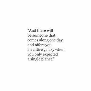 And there will be someone who comes along one day and offers you an entire galaxy...