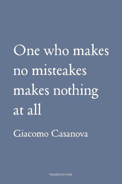 """""""One who makes no misteakesmistakes makes nothing at all."""" — Giacomo Casanova"""