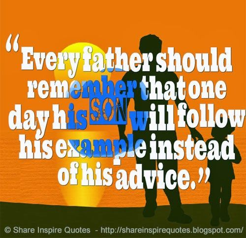 Every father should remember that one day his son will follow his example instead of his advice.