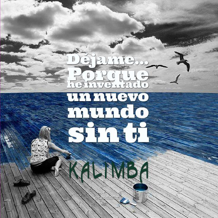 """""""Déjame... Porque he inventado un nuevo #Mundo sin ti"""". #Kalimba #Citas #Frases @candidman"""