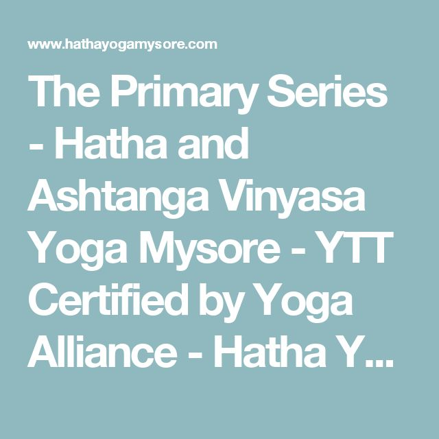 The Primary Series - Hatha and Ashtanga Vinyasa Yoga Mysore - YTT Certified by Yoga Alliance - Hatha Yoga Teacher Training, Ashtanga Yoga Teacher Training Mysore, Pranayama, Meditation Teacher Training in Mysore India - YTT