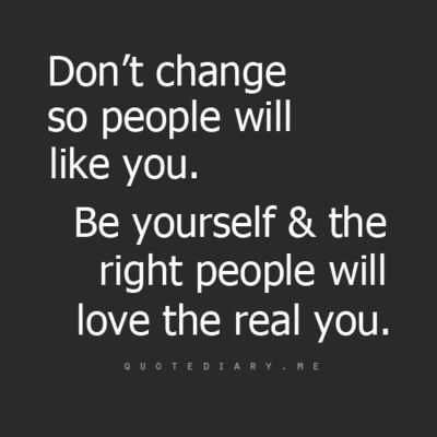 just be you, don't change for anyone, and the right people will love you for the amazing person you are <3