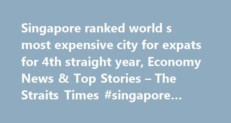 Singapore ranked world s most expensive city for expats for 4th straight year, Economy News & Top Stories – The Straits Times #singapore #expats http://poland.nef2.com/singapore-ranked-world-s-most-expensive-city-for-expats-for-4th-straight-year-economy-news-top-stories-the-straits-times-singapore-expats/  # Singapore ranked world s most expensive city for expats for 4th straight year SINGAPORE – Once again, Singapore has retained its title as the world's most expensive city for expatriates…