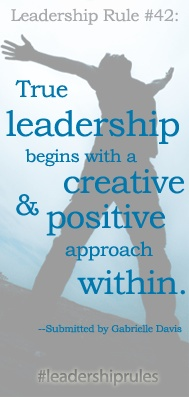 CCL Leadership Rule #42: True leadership begins with a creative and positive approach within.  Thanks to Gabrielle Davis for submitting this leadership rule. #leadershiprules #leadership
