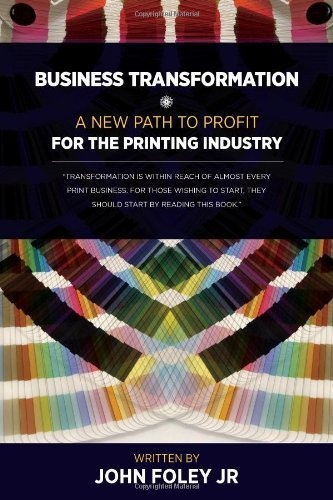 Business Transformation - A New Path To Profit For The Printing Industry by John Foley, Jr.... Get it on Amazon.com today!