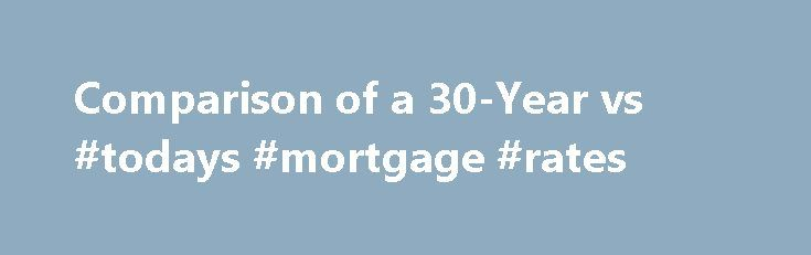 Comparison of a 30-Year vs #todays #mortgage #rates http://mortgage.nef2.com/comparison-of-a-30-year-vs-todays-mortgage-rates/  #15 year fixed mortgage rates # Comparison of a 30-Year vs. a 15-Year Mortgage A bewildering variety of mortgages is available, but for most homebuyers there is, in practice, only one. The 30-year-fixed mortgage is practically an American archetype, the apple pie of financial instruments. It is the path that generations of Americans have taken  Read More