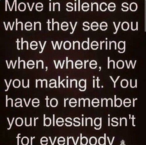 Move in silence.  This one hit the nail on the head.  Keep your business to yourself.