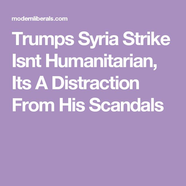 Trumps Syria Strike Isnt Humanitarian, Its A Distraction From His Scandals